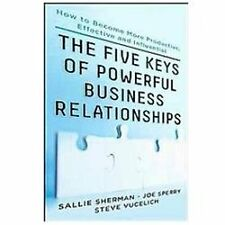 Five Keys to Powerful Business Relationships: How to Become More Productive, Eff