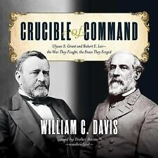 Crucible of Command: Ulysses S. Grant and Robert E. Lee - - the War They Fought,