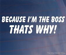 BECAUSE I'M THE BOSS THAT'S WHY! Funny  Car/Window/Van/Bumper Sticker/Decal