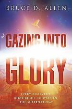 Gazing into Glory : Every Believer's Birth Right to Walk in the Supernatural...