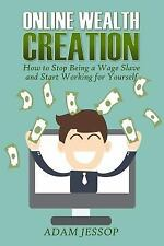 Online Wealth Creation : How to Stop Being a Wage Slave and Start Working for...