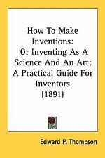 How to Make Inventions : Or Inventing As A Science and an Art; A Practical...