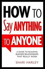 How to Say Anything to Anyone: A Guide to Building Business Relationships That