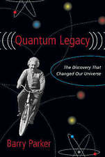 Quantum Legacy: The Discovery That Changed Our Universe,Parker, Barry R.,Excelle