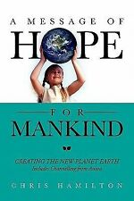 A Message of Hope for Mankind : CREATING the NEW PLANET EARTH Includes...