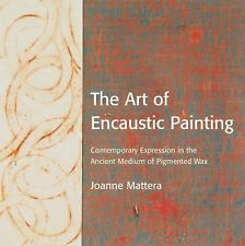 The Art of Encaustic Painting : Contemporary Expression in the Ancient Medium of