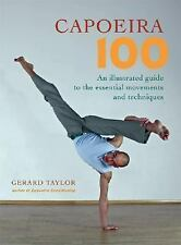 Capoeira 100 : An Illustrated Guide to the Essential Movements and Techniques...