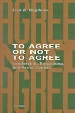 To Agree or Not to Agree : Leadership, Bargaining, and Arms Control by Lisa...
