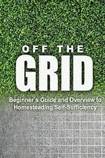 Off the Grid - Beginner's Guide and Overview to Homesteading Self-Sufficiency...