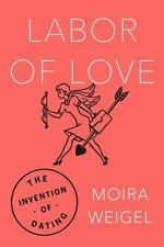 Labor of Love: The Invention of Dating by Weigel, Moira