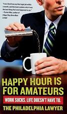 Happy Hour Is for Amateurs: Work Sucks. Life Doesn't Have To., Philadelphia Lawy