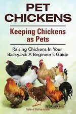 Pet Chickens. Keeping Chickens As Pets. Raising Chickens in Your Backyard : A...