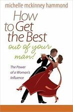 How to Get the Best Out of Your Man : The Power of a Woman's Influence by...