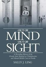 Out of Mind, Out of Sight : A Revealing History of the Florida State Hospital...