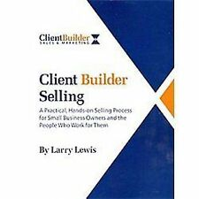 Client Builder Selling: A Practical, Hands-on Selling Process for Small Business