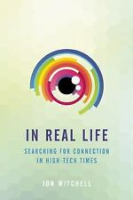 In Real Life : Searching for Connection in High-Tech Times by Jon Mitchell...