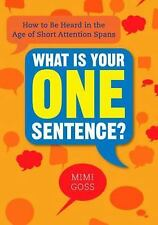 What Is Your One Sentence? : How to Be Heard in the Age of Short Attention...