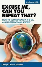 Excuse Me, Can You Repeat That? : How to Communicate in the U. S. As an...