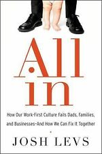 All In : How Our Work-First Culture Fails Dads, Families, and Businesses--And...