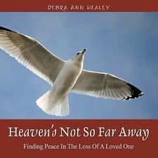 Heaven's Not So Far Away : Finding Peace in the Loss of a Loved One by Debra...