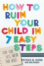 How to Ruin Your Child in 7 Easy Steps: Tame Your Vices, Nurture Their Virtues,