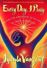 Every Day I Pray : Prayers for Awakening to the Grace of Inner Communion by...