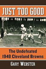 Just Too Good : The Undefeated 1948 Cleveland Browns by Gary Webster (2015,...