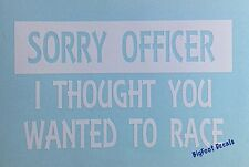 Funny Window Decal Sorry Officer I Thought You Wanted To Race Car Truck Sticker