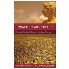 From the Ground Up: Mystical Places of Memory & the Near Eternal: Essays Toward