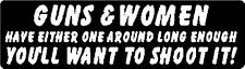GUNS & WOMEN HAVE EITHER ONE AROUND LONG ENOUGH YOU'LL WANT TO SHOOT IT! STICKER