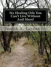 Six Healing Oils You Can't Live Without and More! by Joseph Laydon (2015,...