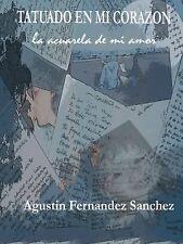 Tatuado en Mi Corazón, la Acuarela de Mi Amor by Agustín Fernández Sánchez...