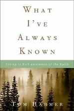 What I've Always Known: Living in Full Awareness of the Earth by Tom Harmer