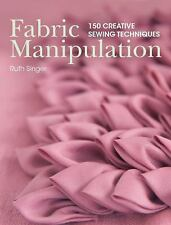 Fabric Manipulation : 150 Creative Sewing Techniques by Ruth Singer (2013,...