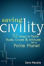 Saving Civility : 52 Ways to Tame Rude, Crude and Attitude for a Polite...
