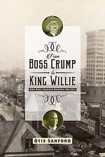 From Boss Crump to King Willie: How Race Changed Memphis Politics by Otis...