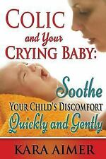 Colic and Your Crying Baby: Soothe Your Child's Discomfort Quickly and...