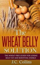 The Wheat Belly Solution : The Wheat-Free Guide for Losing Belly Fat and...