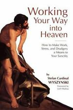 Working Your Way Into Heaven: How to Make Work, Stress, and Drudgery a Means to