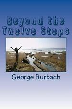 Beyond the Twelve Steps : Living Life after We Are Sober by George Burbach...