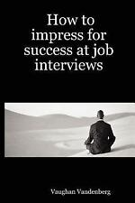 How to impress for success at job Interviews by Vaughan Vandenberg (2005,...