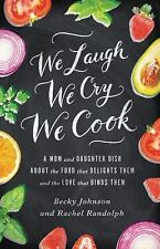 We Laugh, We Cry, We Cook: A Mom and Daughter Dish about the Food That Delight..