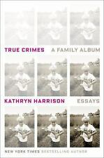 True Crimes : A Family Album by Kathryn Harrison (2016, Hardcover)