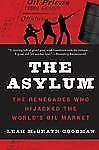 The Asylum: Inside the Rise and Ruin of the Global Oil Market, Goodman, Leah McG
