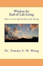 Wisdom for End-Of-Life Living : How to Live Spiritually with Dying by Tommy...