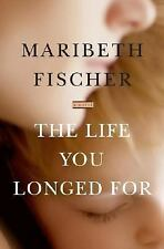 The Life You Longed For: A Novel 2007 by Maribeth Fischer 0743293282