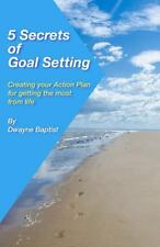 5 Secrets of Goal Setting : Creating Your Action Plan for Getting the Most...