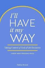 I'll Have It My Way : Taking Control of End of Life Decisions: a Book about...