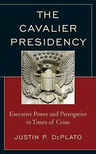 The Cavalier Presidency : Executive Power and Prerogative in Times of Crisis...
