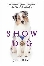 Show Dog: The Charmed Life and Trying Times of a Near-Perfect Purebred, Dean, Jo